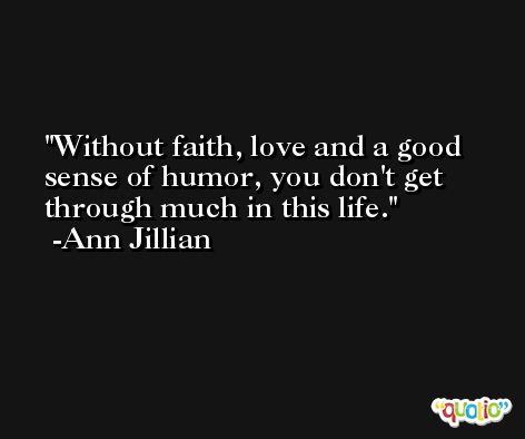 Without faith, love and a good sense of humor, you don't get through much in this life. -Ann Jillian