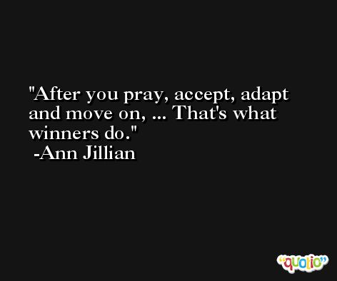 After you pray, accept, adapt and move on, ... That's what winners do. -Ann Jillian