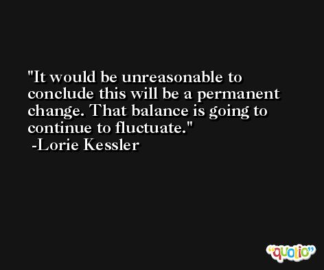It would be unreasonable to conclude this will be a permanent change. That balance is going to continue to fluctuate. -Lorie Kessler