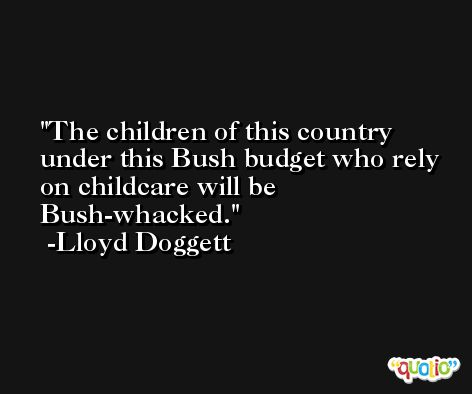 The children of this country under this Bush budget who rely on childcare will be Bush-whacked. -Lloyd Doggett