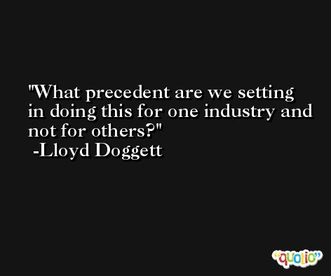 What precedent are we setting in doing this for one industry and not for others? -Lloyd Doggett