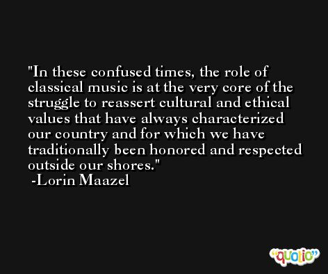 In these confused times, the role of classical music is at the very core of the struggle to reassert cultural and ethical values that have always characterized our country and for which we have traditionally been honored and respected outside our shores. -Lorin Maazel