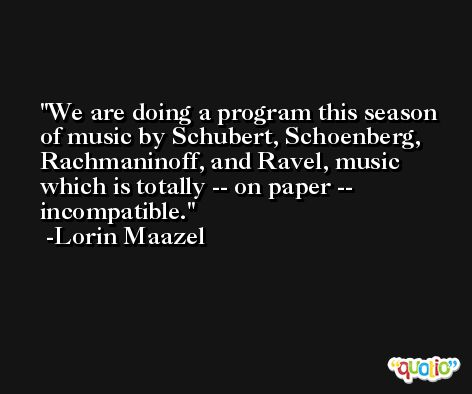 We are doing a program this season of music by Schubert, Schoenberg, Rachmaninoff, and Ravel, music which is totally -- on paper -- incompatible. -Lorin Maazel