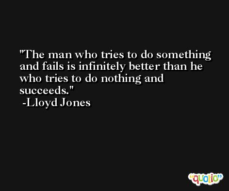 The man who tries to do something and fails is infinitely better than he who tries to do nothing and succeeds. -Lloyd Jones