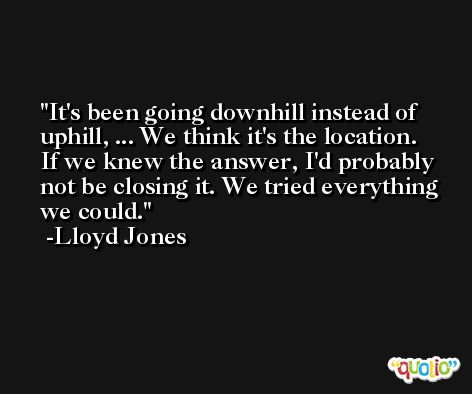 It's been going downhill instead of uphill, ... We think it's the location. If we knew the answer, I'd probably not be closing it. We tried everything we could. -Lloyd Jones
