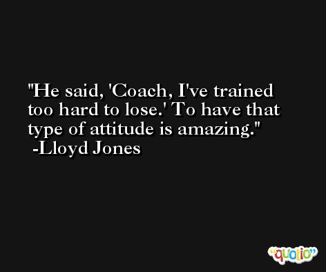 He said, 'Coach, I've trained too hard to lose.' To have that type of attitude is amazing. -Lloyd Jones