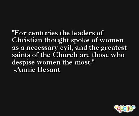 For centuries the leaders of Christian thought spoke of women as a necessary evil, and the greatest saints of the Church are those who despise women the most. -Annie Besant