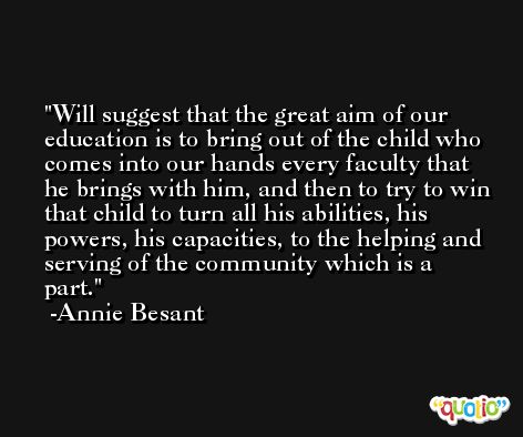 Will suggest that the great aim of our education is to bring out of the child who comes into our hands every faculty that he brings with him, and then to try to win that child to turn all his abilities, his powers, his capacities, to the helping and serving of the community which is a part. -Annie Besant