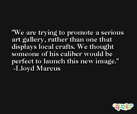 We are trying to promote a serious art gallery, rather than one that displays local crafts. We thought someone of his caliber would be perfect to launch this new image. -Lloyd Marcus