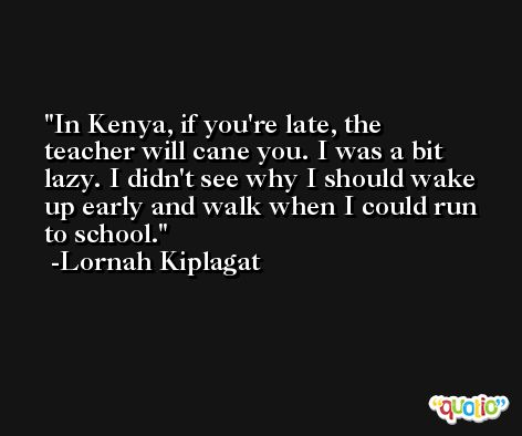 In Kenya, if you're late, the teacher will cane you. I was a bit lazy. I didn't see why I should wake up early and walk when I could run to school. -Lornah Kiplagat