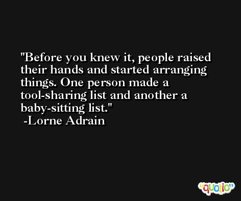 Before you knew it, people raised their hands and started arranging things. One person made a tool-sharing list and another a baby-sitting list. -Lorne Adrain
