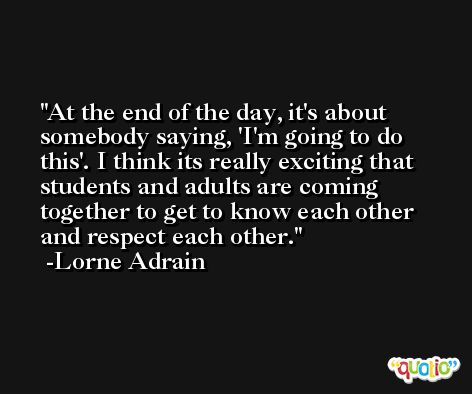At the end of the day, it's about somebody saying, 'I'm going to do this'. I think its really exciting that students and adults are coming together to get to know each other and respect each other. -Lorne Adrain