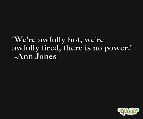 We're awfully hot, we're awfully tired, there is no power. -Ann Jones