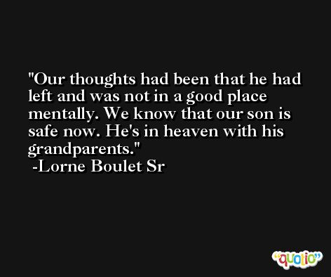 Our thoughts had been that he had left and was not in a good place mentally. We know that our son is safe now. He's in heaven with his grandparents. -Lorne Boulet Sr