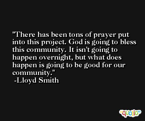 There has been tons of prayer put into this project. God is going to bless this community. It isn't going to happen overnight, but what does happen is going to be good for our community. -Lloyd Smith