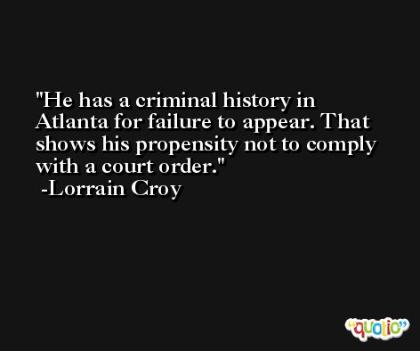 He has a criminal history in Atlanta for failure to appear. That shows his propensity not to comply with a court order. -Lorrain Croy