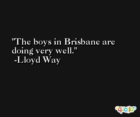 The boys in Brisbane are doing very well. -Lloyd Way