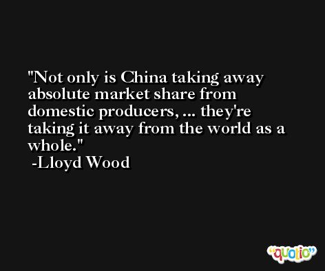 Not only is China taking away absolute market share from domestic producers, ... they're taking it away from the world as a whole. -Lloyd Wood