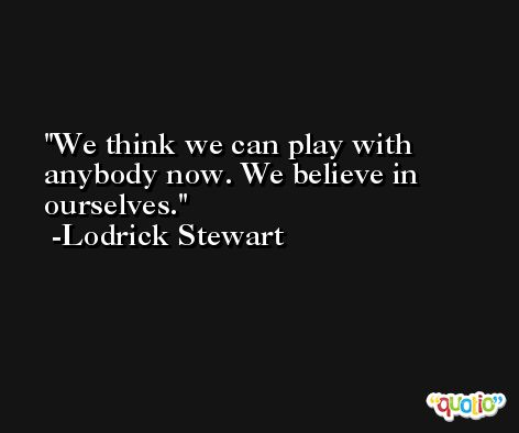 We think we can play with anybody now. We believe in ourselves. -Lodrick Stewart
