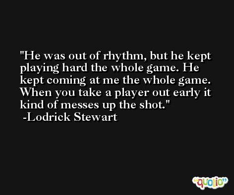 He was out of rhythm, but he kept playing hard the whole game. He kept coming at me the whole game. When you take a player out early it kind of messes up the shot. -Lodrick Stewart