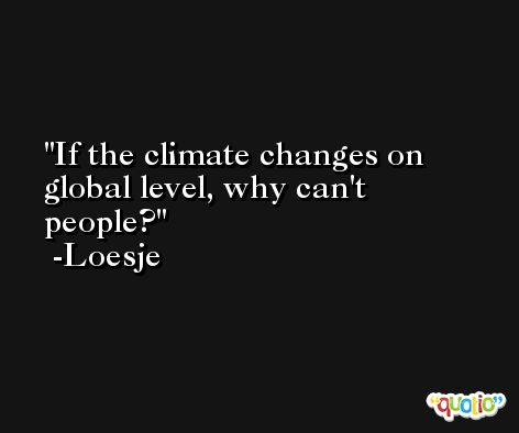 If the climate changes on global level, why can't people? -Loesje