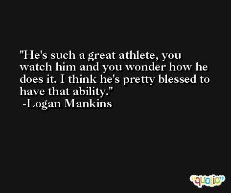 He's such a great athlete, you watch him and you wonder how he does it. I think he's pretty blessed to have that ability. -Logan Mankins