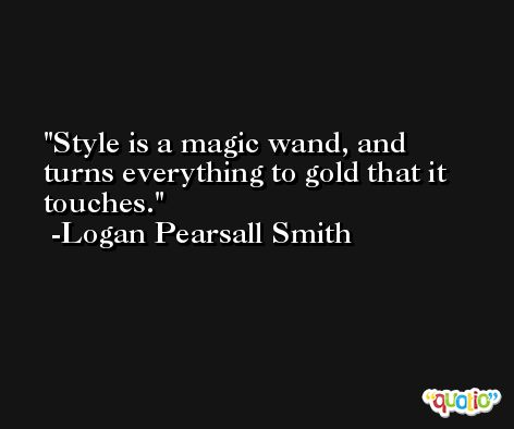 Style is a magic wand, and turns everything to gold that it touches. -Logan Pearsall Smith
