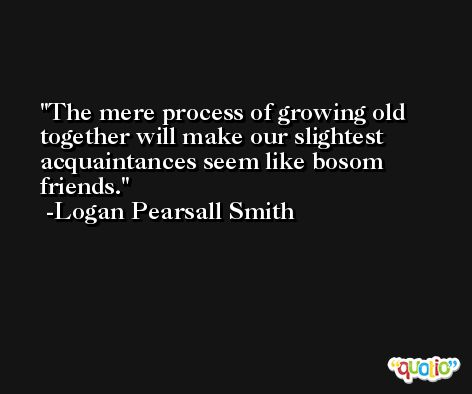The mere process of growing old together will make our slightest acquaintances seem like bosom friends. -Logan Pearsall Smith
