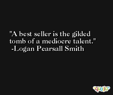 A best seller is the gilded tomb of a mediocre talent. -Logan Pearsall Smith