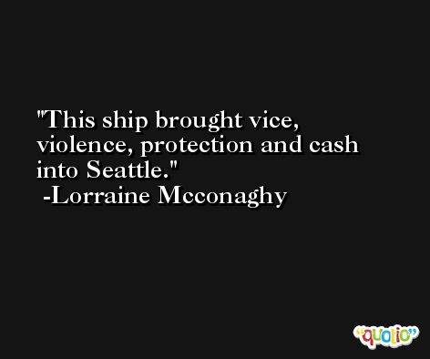 This ship brought vice, violence, protection and cash into Seattle. -Lorraine Mcconaghy