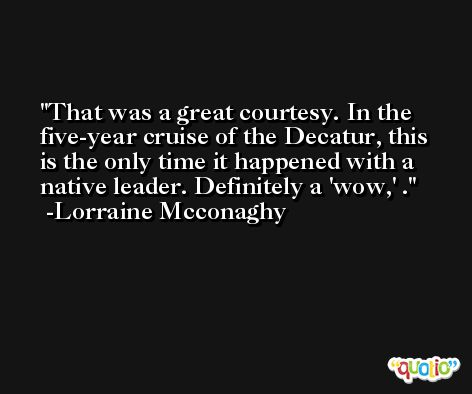 That was a great courtesy. In the five-year cruise of the Decatur, this is the only time it happened with a native leader. Definitely a 'wow,' . -Lorraine Mcconaghy