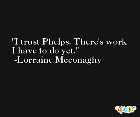 I trust Phelps. There's work I have to do yet. -Lorraine Mcconaghy