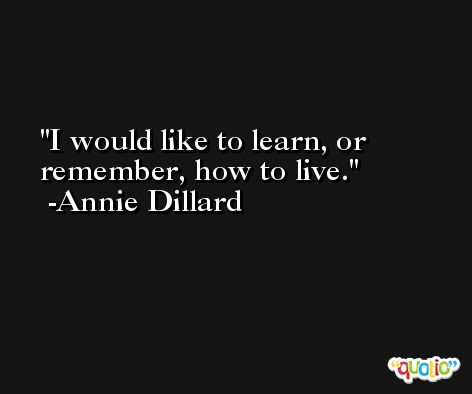I would like to learn, or remember, how to live. -Annie Dillard