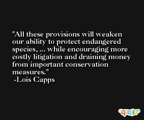 All these provisions will weaken our ability to protect endangered species, ... while encouraging more costly litigation and draining money from important conservation measures. -Lois Capps