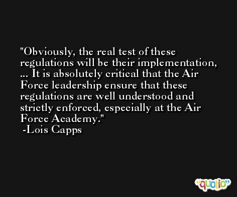 Obviously, the real test of these regulations will be their implementation, ... It is absolutely critical that the Air Force leadership ensure that these regulations are well understood and strictly enforced, especially at the Air Force Academy. -Lois Capps