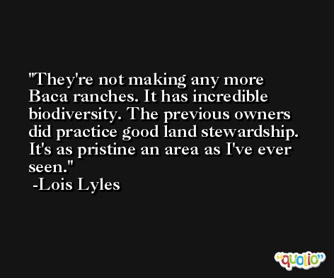 They're not making any more Baca ranches. It has incredible biodiversity. The previous owners did practice good land stewardship. It's as pristine an area as I've ever seen. -Lois Lyles