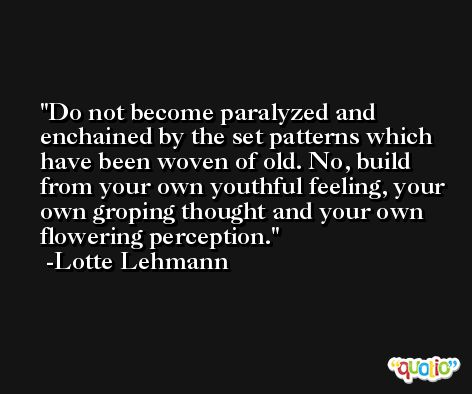 Do not become paralyzed and enchained by the set patterns which have been woven of old. No, build from your own youthful feeling, your own groping thought and your own flowering perception. -Lotte Lehmann