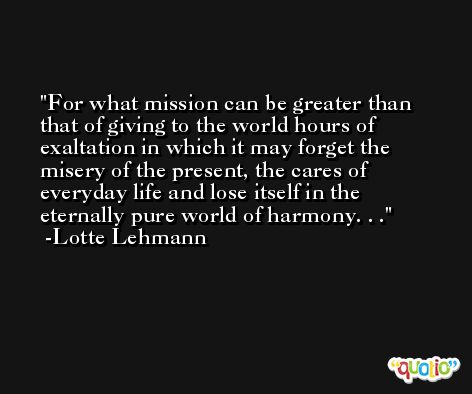 For what mission can be greater than that of giving to the world hours of exaltation in which it may forget the misery of the present, the cares of everyday life and lose itself in the eternally pure world of harmony. . . -Lotte Lehmann