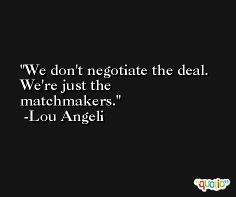 We don't negotiate the deal. We're just the matchmakers. -Lou Angeli