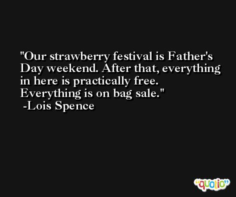 Our strawberry festival is Father's Day weekend. After that, everything in here is practically free. Everything is on bag sale. -Lois Spence
