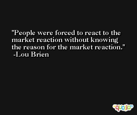People were forced to react to the market reaction without knowing the reason for the market reaction. -Lou Brien