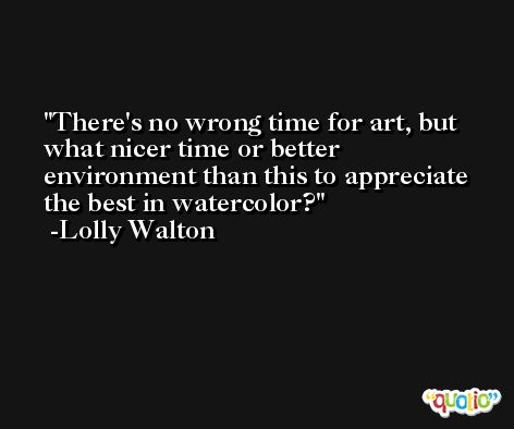 There's no wrong time for art, but what nicer time or better environment than this to appreciate the best in watercolor? -Lolly Walton