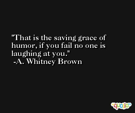 That is the saving grace of humor, if you fail no one is laughing at you. -A. Whitney Brown