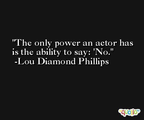 The only power an actor has is the ability to say: 'No. -Lou Diamond Phillips
