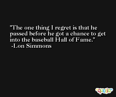 The one thing I regret is that he passed before he got a chance to get into the baseball Hall of Fame. -Lon Simmons