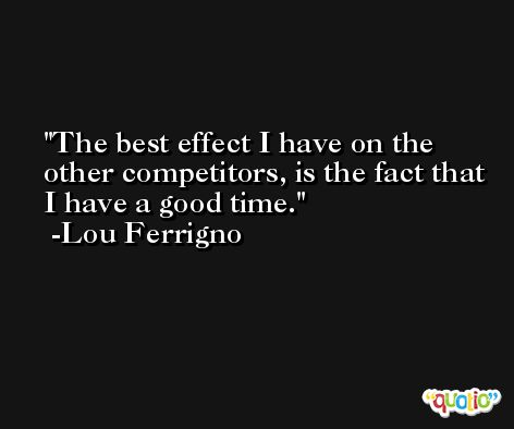The best effect I have on the other competitors, is the fact that I have a good time. -Lou Ferrigno