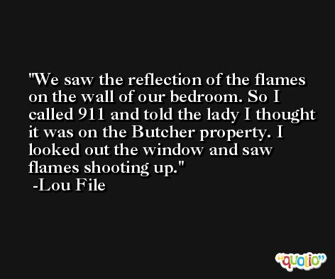 We saw the reflection of the flames on the wall of our bedroom. So I called 911 and told the lady I thought it was on the Butcher property. I looked out the window and saw flames shooting up. -Lou File