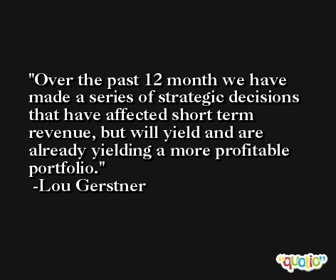 Over the past 12 month we have made a series of strategic decisions that have affected short term revenue, but will yield and are already yielding a more profitable portfolio. -Lou Gerstner