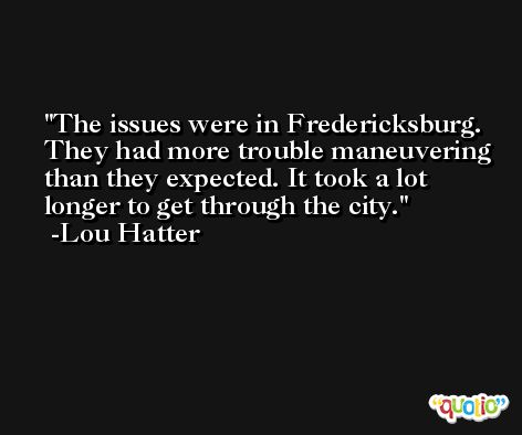 The issues were in Fredericksburg. They had more trouble maneuvering than they expected. It took a lot longer to get through the city. -Lou Hatter