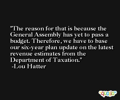 The reason for that is because the General Assembly has yet to pass a budget. Therefore, we have to base our six-year plan update on the latest revenue estimates from the Department of Taxation. -Lou Hatter